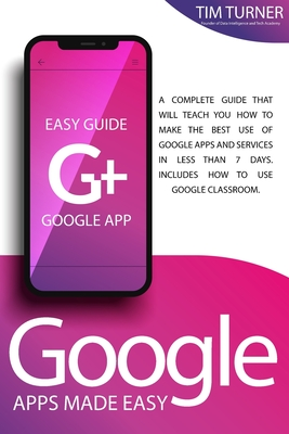 Google Apps Made Easy: A complete guide that will teach you how to make the best use of Google apps and services in less than 7 days. Include Cover Image