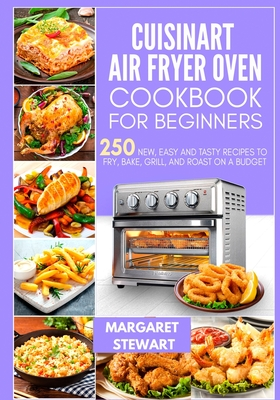 Cuisinart Air Fryer Oven Cookbook For Beginners: 250 New, Easy And Tasty Recipes To Fry, Bake, Grill, And Roast On A Budget Cover Image