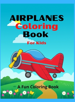 Airplanes Coloring Book for Kids: Amazing Airplanes Coloring Book For Kids / An AiRplane Coloring Book For Toddlers And Kids Ages 4-12 With Beautiful Cover Image