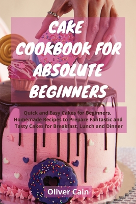 Cake Cookbook for Absolute Beginners: Quick and Easy Cakes for Beginners. Homemade Recipes to Prepare Fantastic and Tasty Cakes for Breakfast, Lunch a Cover Image