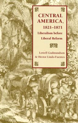 Central America, 1821-1871: Liberalism Before Liberal Reform Cover Image