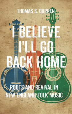 I Believe I'll Go Back Home: Roots and Revival in New England Folk Music Cover Image