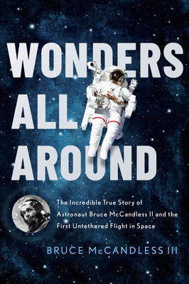 Wonders All Around: The Incredible True Story of Astronaut Bruce McCandless II and the First Untethered Flight in Space Cover Image