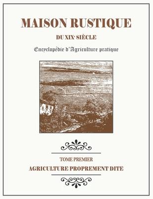 MAISON RUSTIQUE DU XIXe SIÈCLE - TOME 1 - Agriculture Proprement Dite: Encyclopédie d'Agriculture Pratique Cover Image