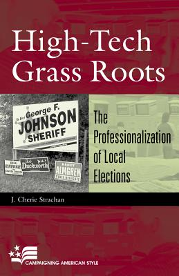High-Tech Grass Roots: The Professionalization of Local Elections (Campaigning American Style) Cover Image