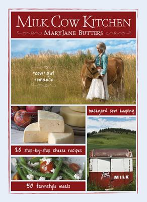 Milk Cow Kitchen: Cowgirl Romance, Backyard Cow Keeping, Farmstyle Meals and Cheese Recipes from Mary Jane Butters Cover Image