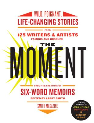 The Moment: Wild, Poignant, Life-Changing Stories from 125 Writers and Artists Famous & Obscure Cover Image