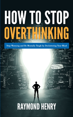 How to Stop Overthinking: Stop Worrying and Be Mentally Tough by Decluttering Your Mind Cover Image