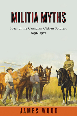 Militia Myths: Ideas of the Canadian Citizen Soldier, 1896-1921 (Studies in Canadian Military History) Cover Image