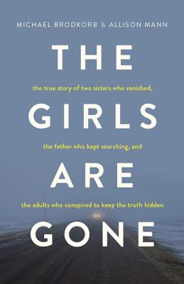 The Girls Are Gone: The True Story of Two Sisters Who Vanished, the Father Who Kept Searching, and the Adults Who Conspired to Keep the Tr Cover Image