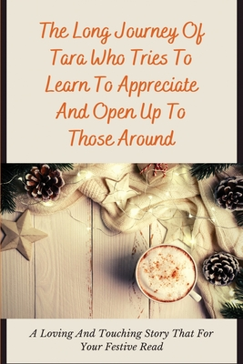 The Long Journey Of Tara Who Tries To Learn To Appreciate And Open Up To Those Around: A Loving And Touching Story That For Your Festive Read: Christm Cover Image