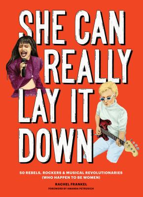 She Can Really Lay It Down: 50 Rebels, Rockers, and Musical Revolutionaries (Rock and Roll Women Book, Gift for Music Lovers) Cover Image