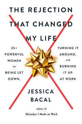 The Rejection That Changed My Life: 25+ Powerful Women on Being Let Down, Turning It Around, and Burning It Up at Work Cover Image