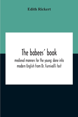 The Babees' Book: Medieval Manners For The Young: Done Into Modern English From Dr. Furnivall'S Text Cover Image