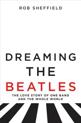 Dreaming the Beatles: The Love Story of One Band and the Whole World Cover Image