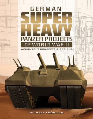 German Superheavy Panzer Projects of World War II: Wehrmacht Concepts and Designs Cover Image