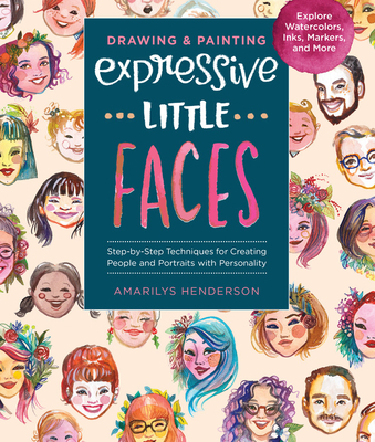 Drawing and Painting Expressive Little Faces: Step-by-Step Techniques for Creating People and Portraits with Personality--Explore Watercolors, Inks, Markers, and More Cover Image