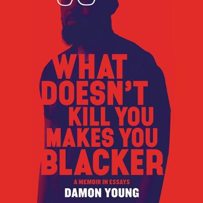 What Doesn't Kill You Makes You Blacker Lib/E: A Memoir in Essays Cover Image