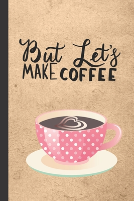 But Let's Make Coffee: Caffeine - But First Coffee - Nurses - Cup of Joe - I love Coffee - Gift Under 10 - Cold Drip - Cafe Work Space - Bari Cover Image