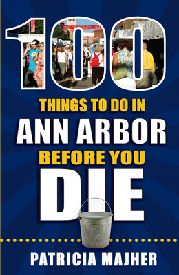 100 Things to Do in Ann Arbor Before You Die (100 Things to Do Before You Die) Cover Image