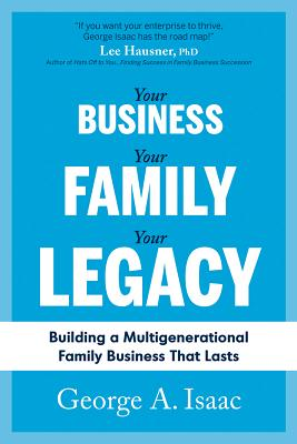 Your Business, Your Family, Your Legacy: Building a Multigenerational Family Business That Lasts Cover Image