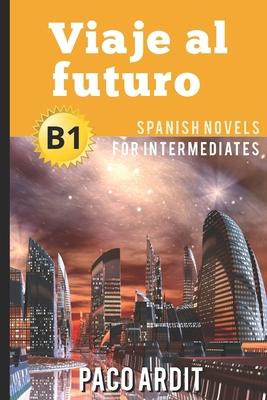 Spanish Novels: Viaje al futuro (Spanish Novels for Intermediates - B1) Cover Image