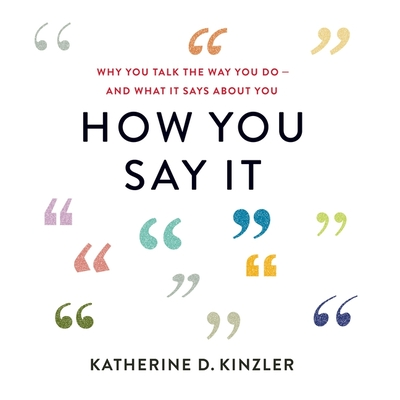 How You Say It: Why You Talk the Way You Do--And What It Says about You Cover Image
