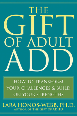 The Gift of Adult Add: How to Transform Your Challenges and Build on Your Strengths Cover Image