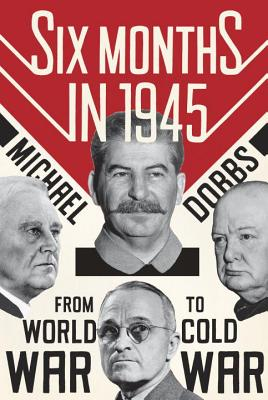 Six Months in 1945: FDR, Stalin, Churchill, and Truman--From World War to Cold War Cover Image