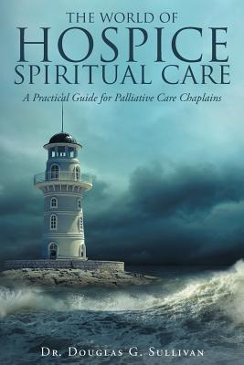 The World of Hospice Spiritual Care: A Practical Guide for Palliative Care Chaplains Cover Image