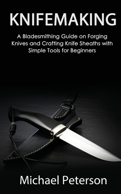 Knifemaking: A Bladesmithing Guide on Forging Knives and Crafting Knife Sheaths with Simple Tools for Beginners Cover Image