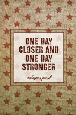 One Day Closer And One Day Stronger, Deployment Journal: Soldier Military Pages, For Writing, With Prompts, Deployed Memories, Write Ideas, Thoughts & Cover Image