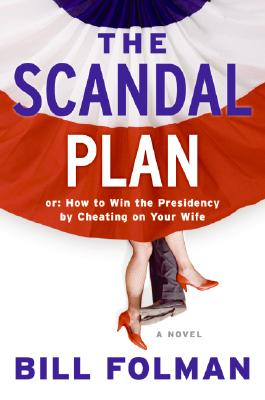 The Scandal Plan: Or: How to Win the Presidency by Cheating on Your Wife Cover Image