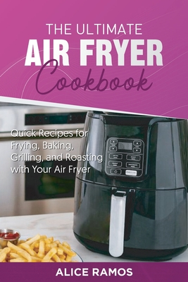 The Ultimate Air Fryer Cookbook: Quick Recipes for Frying, Baking, Grilling, and Roasting with Your Air Fryer Cover Image