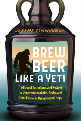Brew Beer Like a Yeti: Traditional Techniques and Recipes for Unconventional Ales, Gruits, and Other Ferments Using Minimal Hops Cover Image