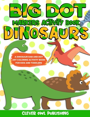 BIG DOT Markers Activity Book: Dinosaurs: A Dinosaur Dab And Dot Art Coloring Activity Book for Kids and Toddlers: Dino Do a Dot Page Activity Pad Cr Cover Image