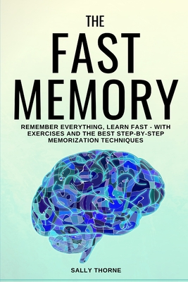 The Fast Memory: Remember Everything, Learn Fast - With Exercises and the Best Step-By-Step Memorization Techniques Cover Image