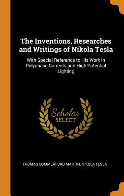 The Inventions, Researches and Writings of Nikola Tesla: With Special Reference to His Work in Polyphase Currents and High Potential Lighting Cover Image