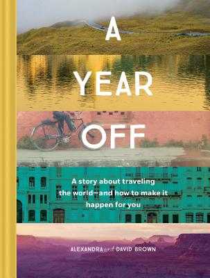 A Year Off: A Story about Traveling the World—and How to Make It Happen for You (Travel Book, Global Exploration, Inspirational Travel Guide) Cover Image