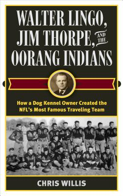 Walter Lingo, Jim Thorpe, and the Oorang Indians: How a Dog Kennel Owner Created the NFL's Most Famous Traveling Team Cover Image