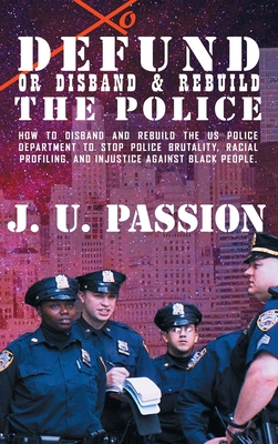 To Defund Or Disband and Rebuild The Police: How to disband and rebuild the police department to stop police brutality, racial profiling, and racial d Cover Image