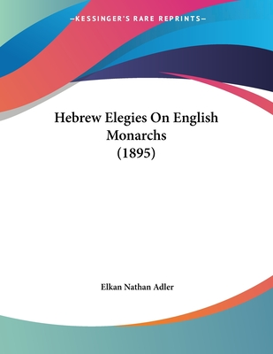 Hebrew Elegies On English Monarchs (1895) Cover Image