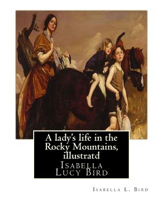 A lady's life in the Rocky Mountains, By Isabella L. Bird, illustratd: Isabella Lucy Bird Cover Image
