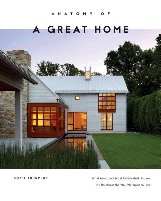 Anatomy of a Great Home: What America's Most Celebrated Houses Tell Us about the Way We Want to Live Cover Image