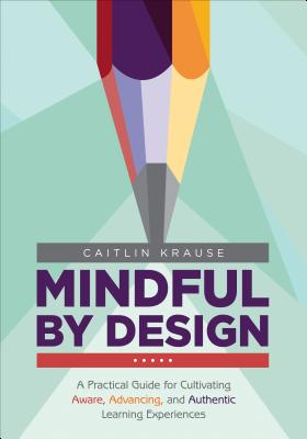 Mindful by Design: A Practical Guide for Cultivating Aware, Advancing, and Authentic Learning Experiences (Corwin Teaching Essentials) Cover Image