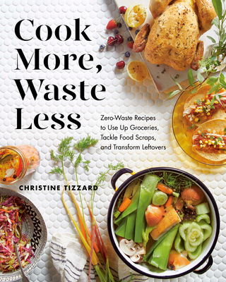 Cook More, Waste Less: Zero-Waste Recipes to Use Up Groceries, Tackle Food Scraps, and Transform Leftovers Cover Image