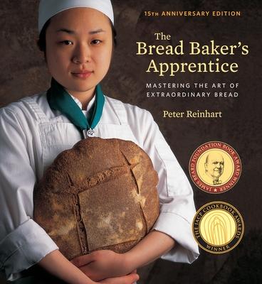 The Bread Baker's Apprentice, 15th Anniversary Edition: Mastering the Art of Extraordinary Bread [A Baking Book] cover