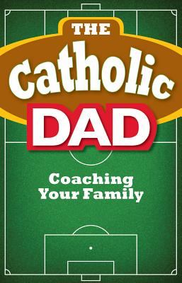 The Catholic Dad: Coaching Your Family Cover Image