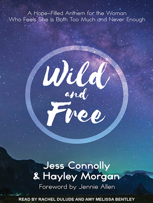 Wild and Free: A Hope-Filled Anthem for the Woman Who Feels She Is Both Too Much and Never Enough Cover Image