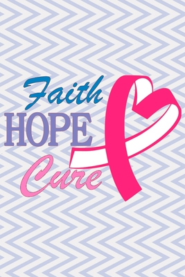 Faith Hope Cure: Breast Cancer Notebook to Write In - Track Treatment Cycles - Symptoms - Log Meals and Medications Cover Image